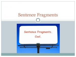 Sentence Fragments What is a fragment Sentence fragments