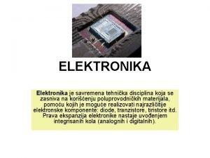 ELEKTRONIKA Elektronika je savremena tehnika disciplina koja se