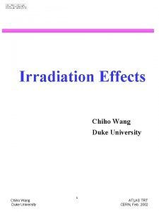Irradiation Effects Chiho Wang Duke University 1 ATLAS