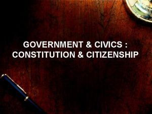 GOVERNMENT CIVICS CONSTITUTION CITIZENSHIP What is a constitution