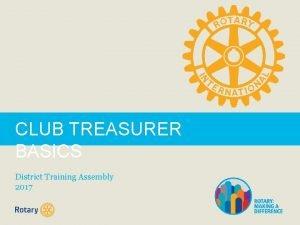 CLUB TREASURER BASICS District Training Assembly 2017 As