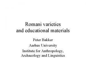 Romani varieties and educational materials Peter Bakker Aarhus