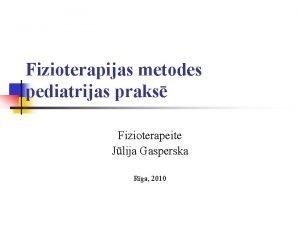 Fizioterapijas metodes pediatrijas praks Fizioterapeite Jlija Gasperska Rga
