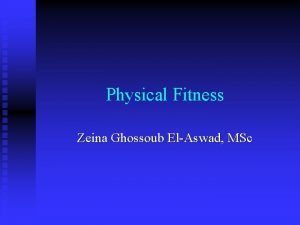 Physical Fitness Zeina Ghossoub ElAswad MSc Physical Fitness