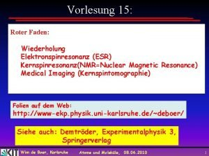 Vorlesung 15 Roter Faden Wiederholung Elektronspinresonanz ESR KernspinresonanzNMRNuclear