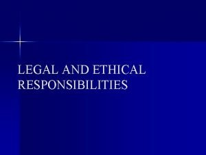 LEGAL AND ETHICAL RESPONSIBILITIES LEGAL RESPONSIBILITY THOSE THAT