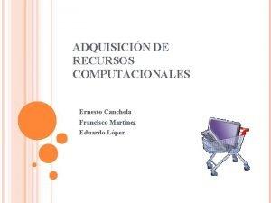ADQUISICIN DE RECURSOS COMPUTACIONALES Ernesto Canchola Francisco Martnez