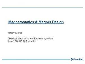 1 Magnetostatics Magnet Design Jeffrey Eldred Classical Mechanics