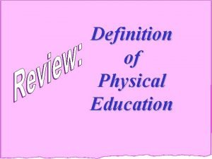 Definition of Physical Education PHYSICAL EDUCATION is an