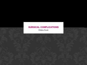 SURGICAL COMPLICATIONS Elisha Scott COMPLICATIONS What operation did
