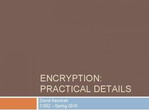 ENCRYPTION PRACTICAL DETAILS David Kauchak CS 52 Spring