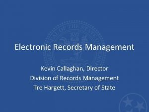 Electronic Records Management Kevin Callaghan Director Division of