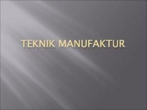 TEKNIK MANUFAKTUR Teknik Manufaktur Definisi Merupakan perancangan proses