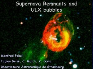 Supernova Remnants and ULX bubbles Manfred Pakull Fabien
