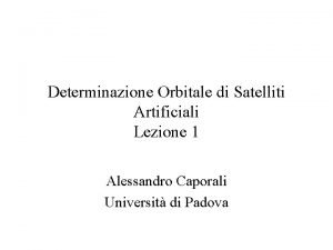 Determinazione Orbitale di Satelliti Artificiali Lezione 1 Alessandro
