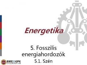 Energetika 5 Fosszilis energiahordozk 5 1 Szn Mi