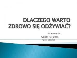 DLACZEGO WARTO ZDROWO SI ODYWIA Opracowali Wojtek Kasprzak