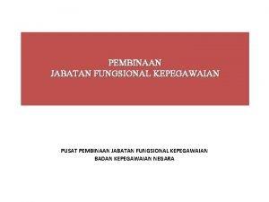 PEMBINAAN JABATAN FUNGSIONAL KEPEGAWAIAN PUSAT PEMBINAAN JABATAN FUNGSIONAL