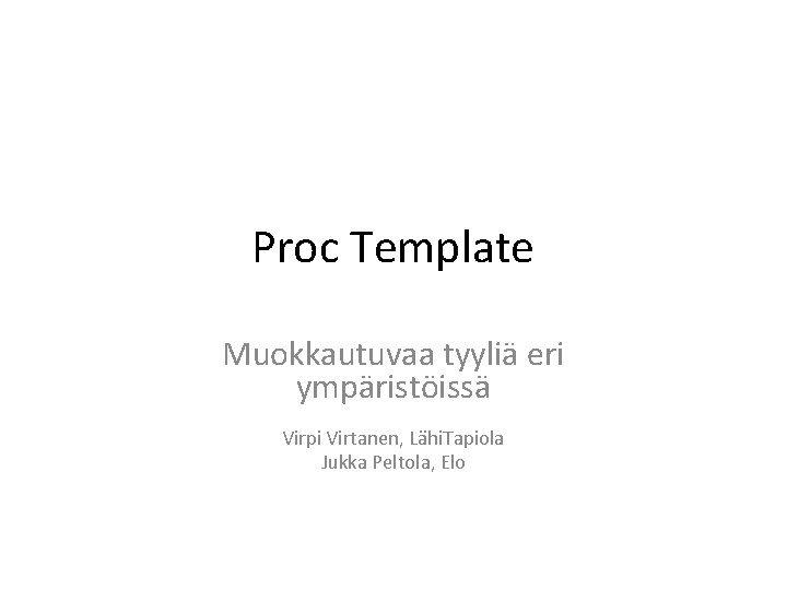 Proc Template Muokkautuvaa tyyli eri ympristiss Virpi Virtanen