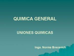 QUIMICA GENERAL UNIONES QUIMICAS Inga Norma Brecevich QUIMICA