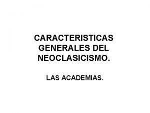 CARACTERISTICAS GENERALES DEL NEOCLASICISMO LAS ACADEMIAS El NEOCLASICISMO