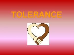 TOLERANCE TOLERANCE Tolerance means to tolerate or accept