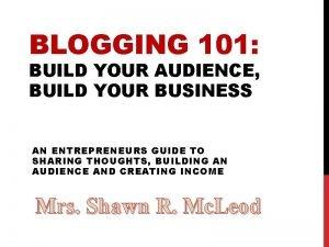 BLOGGING 101 BUILD YOUR AUDIENCE BUILD YOUR BUSINESS