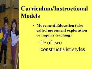 CurriculumInstructional Models Movement Education also called movement exploration