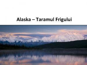 Alaska Taramul Frigului Pozitionare geografica Alaska este situata