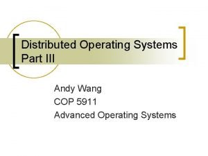 Distributed Operating Systems Part III Andy Wang COP