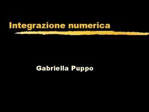 Integrazione numerica Gabriella Puppo Integrazione numerica z Formula