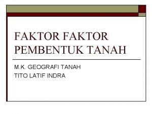 FAKTOR PEMBENTUK TANAH M K GEOGRAFI TANAH TITO