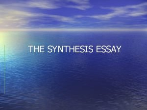 THE SYNTHESIS ESSAY Definition Synthesis is the combining