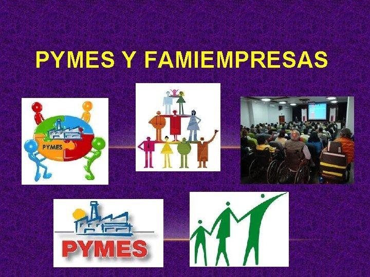 PYMES Y FAMIEMPRESAS PYMES La pequeas y medianas