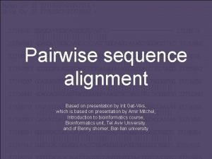 Pairwise sequence alignment Based on presentation by Irit