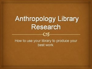 Anthropology Library Research How to use your library