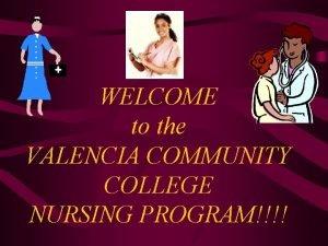 WELCOME to the VALENCIA COMMUNITY COLLEGE NURSING PROGRAM
