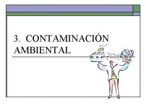 3 CONTAMINACIN AMBIENTAL CONTAMINACIN AMBIENTAL Todo cambio perjudicial