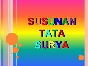 SUSUNAN TATA SURYA Tata Surya adalah kumpulan benda
