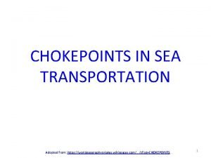 CHOKEPOINTS IN SEA TRANSPORTATION Adopted from https worldgeographycylakes