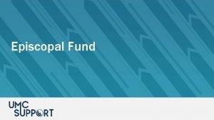 Episcopal Fund Episcopal Fund GCFA through the Episcopal