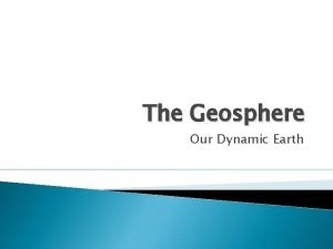 The Geosphere Our Dynamic Earth The Earth as