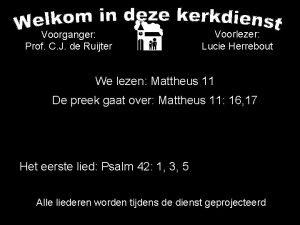 Voorganger Prof C J de Ruijter Voorlezer Lucie