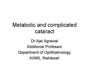 Metabolic and complicated cataract Dr Ajai Agrawal Additional