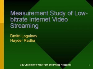Measurement Study of Lowbitrate Internet Video Streaming Dmitri
