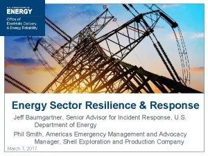 Energy Sector Resilience Response Jeff Baumgartner Senior Advisor