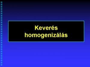 Kevers homogenizls Szilrd rszecskk keverse homogenizls Cl Homogn