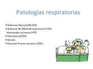 Patologas respiratorias Sndrome MeconialSALAM Sndrome de Dificultad respiratoria