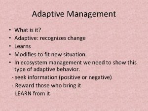 Adaptive Management What is it Adaptive recognizes change