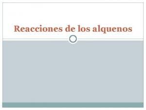 Reacciones de los alquenos Reacciones de los alquenos